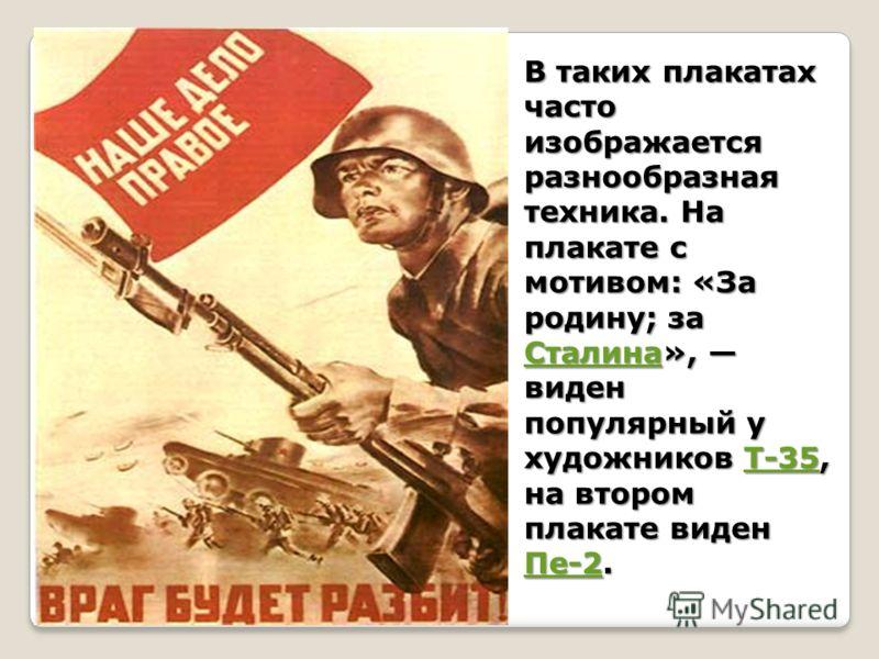 В таких плакатах часто изображается разнообразная техника. На плакате с мотивом: «За родину; за Сталина», виден популярный у художников Т-35, на втором плакате виден Пе-2. СталинаТ-35 Пе-2 СталинаТ-35 Пе-2
