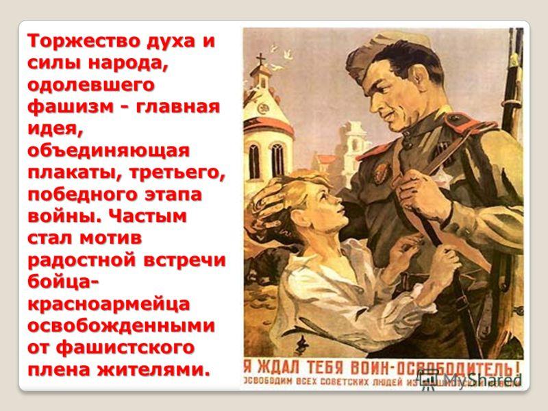 Торжество духа и силы народа, одолевшего фашизм - главная идея, объединяющая плакаты, третьего, победного этапа войны. Частым стал мотив радостной встречи бойца- красноармейца освобожденными от фашистского плена жителями.
