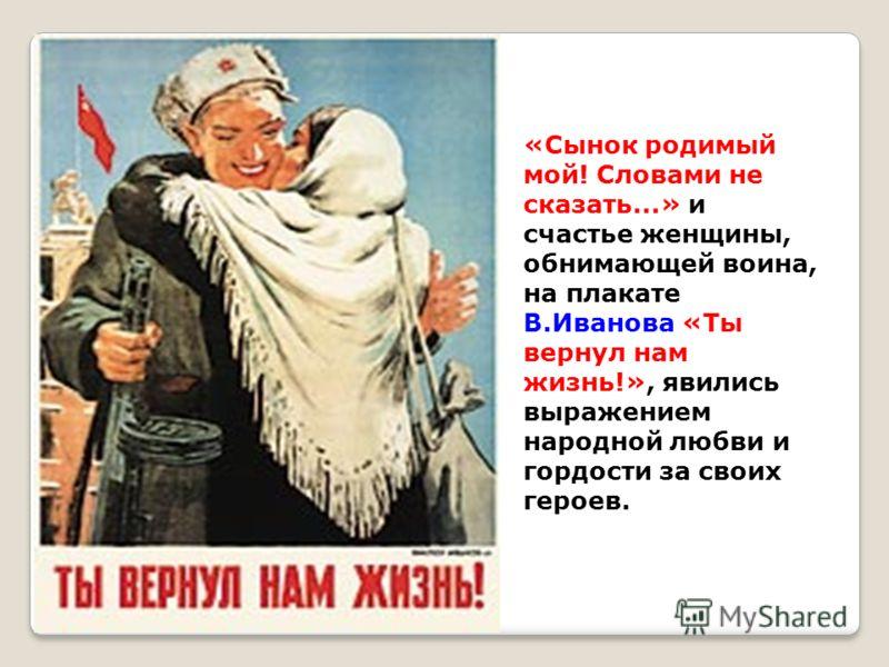 «Сынок родимый мой! Словами не сказать...» и счастье женщины, обнимающей воина, на плакате В.Иванова «Ты вернул нам жизнь!», явились выражением народной любви и гордости за своих героев.