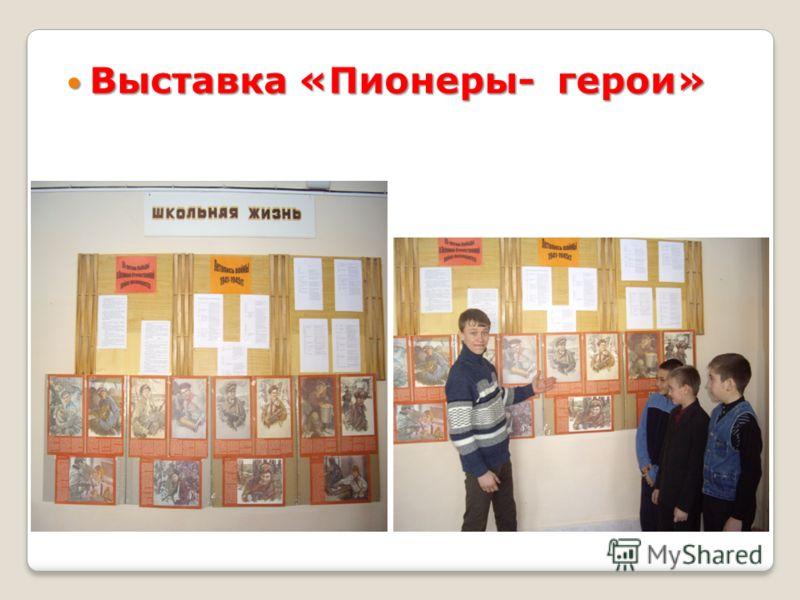 Выставка «Пионеры- герои» Выставка «Пионеры- герои»