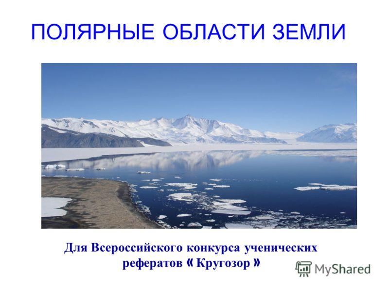 ПОЛЯРНЫЕ ОБЛАСТИ ЗЕМЛИ Для Всероссийского конкурса ученических рефератов « Кругозор »