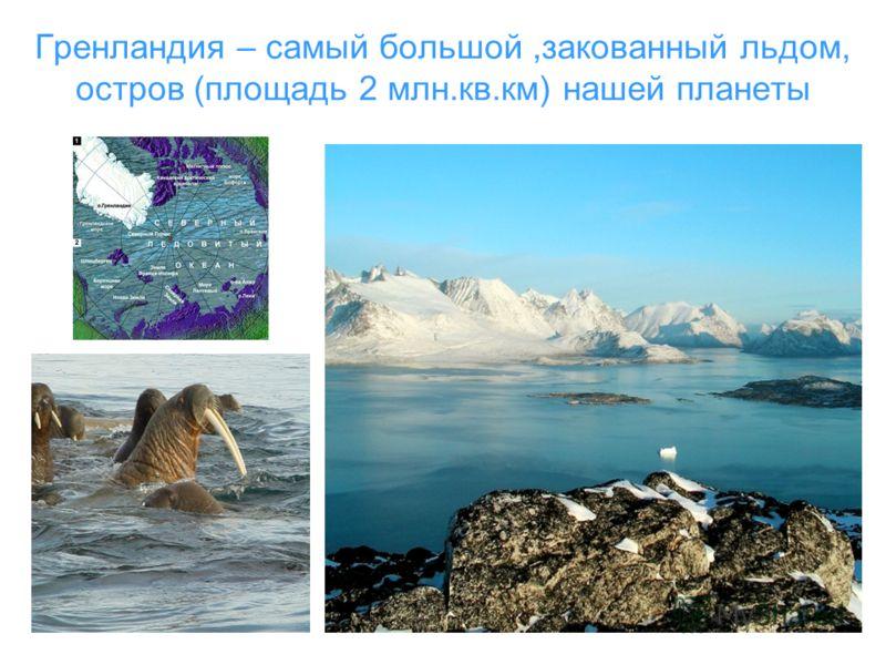 Гренландия – самый большой,закованный льдом, остров (площадь 2 млн.кв.км) нашей планеты