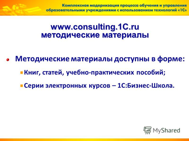 www.consulting.1C.ru методические материалы Методические материалы доступны в форме: Книг, статей, учебно-практических пособий; Серии электронных курсов – 1С:Бизнес-Школа.