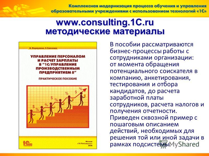 www.consulting.1C.ru методические материалы В пособии рассматриваются бизнес-процессы работы с сотрудниками организации: от момента обращения потенциального соискателя в компанию, анкетирования, тестирования и отбора кандидатов, до расчета заработной