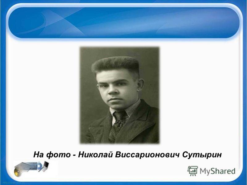 На фото - Николай Виссарионович Сутырин