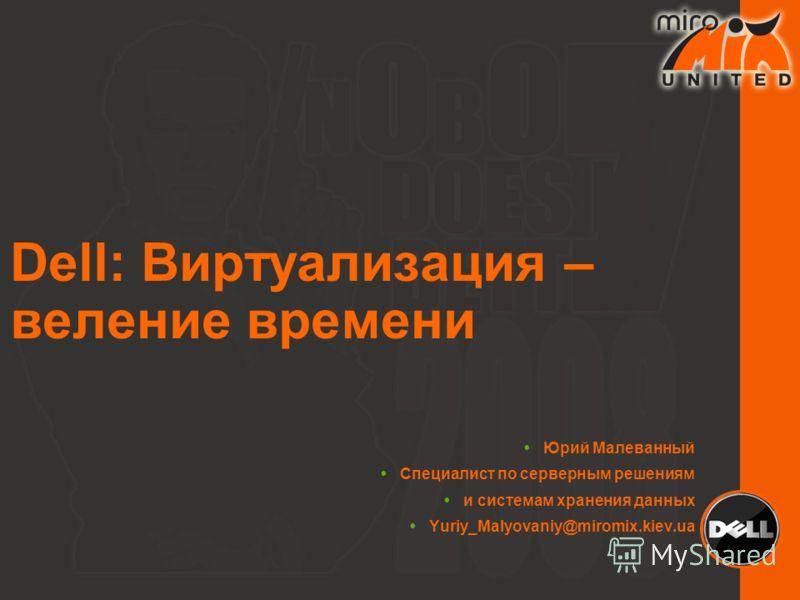 Dell: Виртуализация – веление времени Юрий Малеванный Специалист по серверным решениям и системам хранения данных Yuriy_Malyovaniy@miromix.kiev.ua