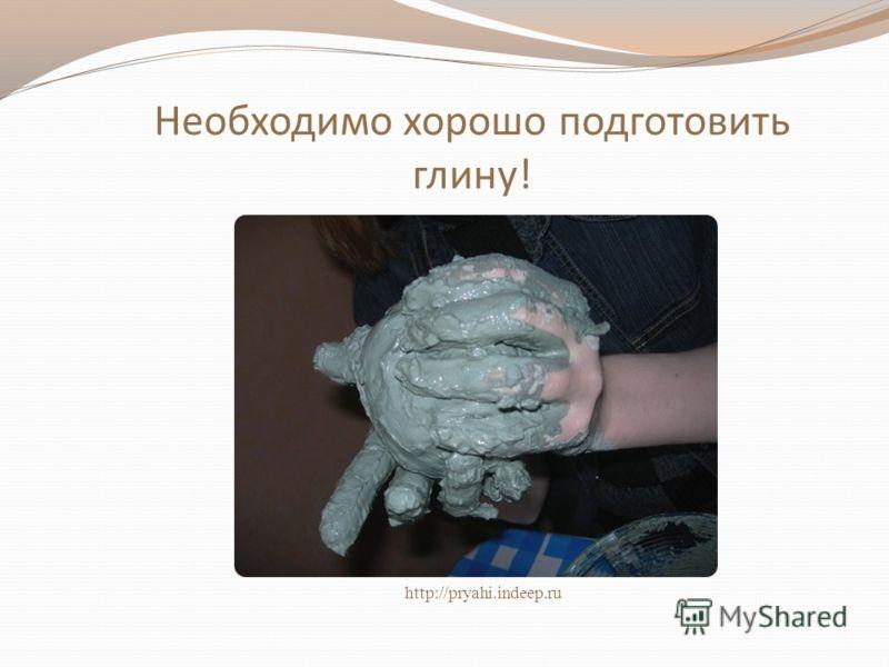 Необходимо хорошо подготовить глину! http://pryahi.indeep.ru