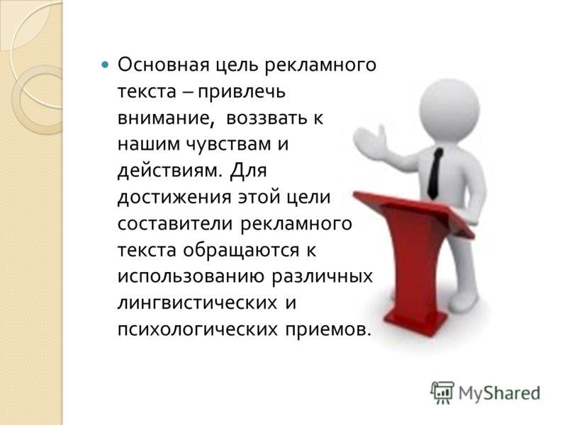 Основная цель рекламного текста – привлечь внимание, воззвать к нашим чувствам и действиям. Для достижения этой цели составители рекламного текста обращаются к использованию различных лингвистических и психологических приемов.