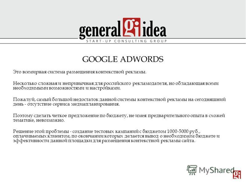 GOOGLE ADWORDS Это всемирная система размещения контекстной рекламы. Несколько сложная и непривычная для российского рекламодателя, но обладающая всеми необходимыми возможностями и настройками. Пожалуй, самый большой недостаток данной системы контекс