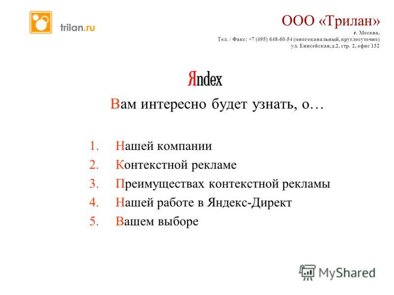 Вам интересно будет узнать, о… 1.Нашей компании 2.Контекстной рекламе 3.Преимуществах контекстной рекламы 4.Нашей работе в Яндекс-Директ 5.Вашем выборе ООО «Трилан» г. Москва, Тел. / Факс: +7 (495) 648-60-54 (многоканальный, круглосуточно) ул. Енисей