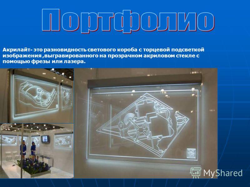 Акрилайт- это разновидность светового короба с торцевой подсветкой изображения,выгравированного на прозрачном акриловом стекле с помощью фрезы или лазера.