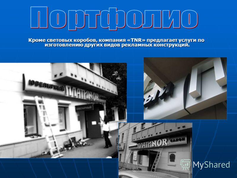 Кроме световых коробов, компания «TNR» предлагает услуги по изготовлению других видов рекламных конструкций. Кроме световых коробов, компания «TNR» предлагает услуги по изготовлению других видов рекламных конструкций.