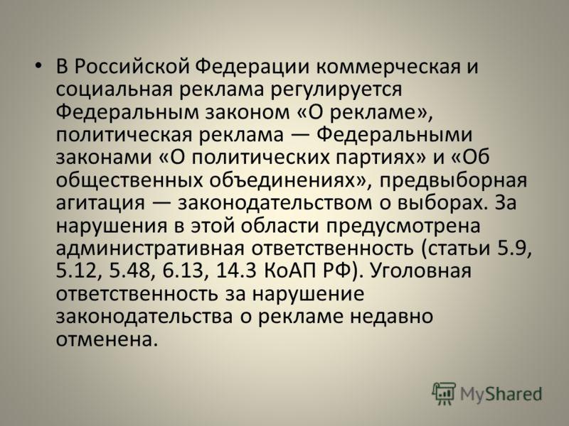 В Российской Федерации коммерческая и социальная реклама регулируется Федеральным законом «О рекламе», политическая реклама Федеральными законами «О политических партиях» и «Об общественных объединениях», предвыборная агитация законодательством о выб