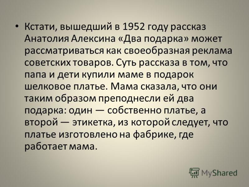 Кстати, вышедший в 1952 году рассказ Анатолия Алексина «Два подарка» может рассматриваться как своеобразная реклама советских товаров. Суть рассказа в том, что папа и дети купили маме в подарок шелковое платье. Мама сказала, что они таким образом пре