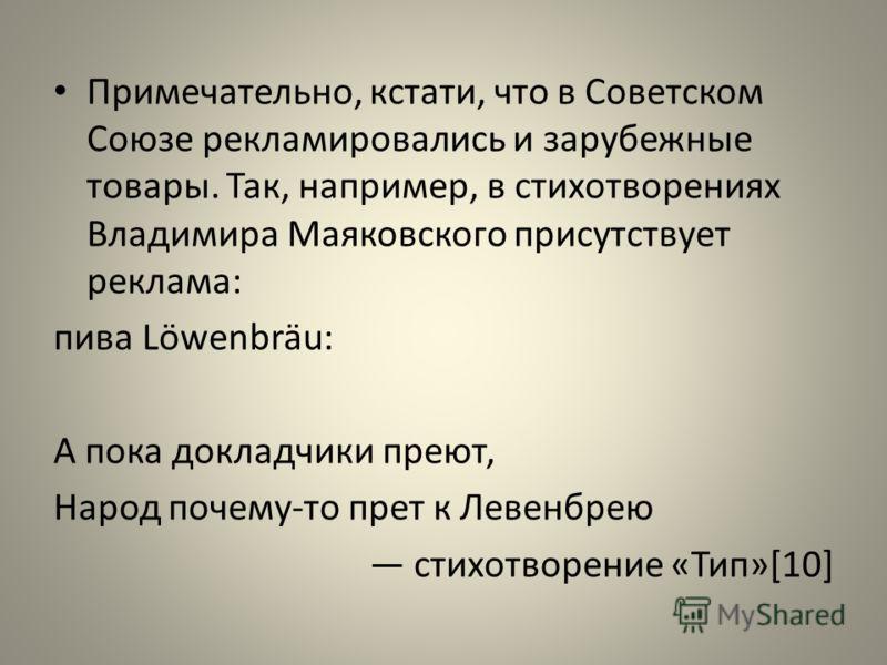 Примечательно, кстати, что в Советском Союзе рекламировались и зарубежные товары. Так, например, в стихотворениях Владимира Маяковского присутствует реклама: пива Löwenbräu: А пока докладчики преют, Народ почему-то прет к Левенбрею стихотворение «Тип