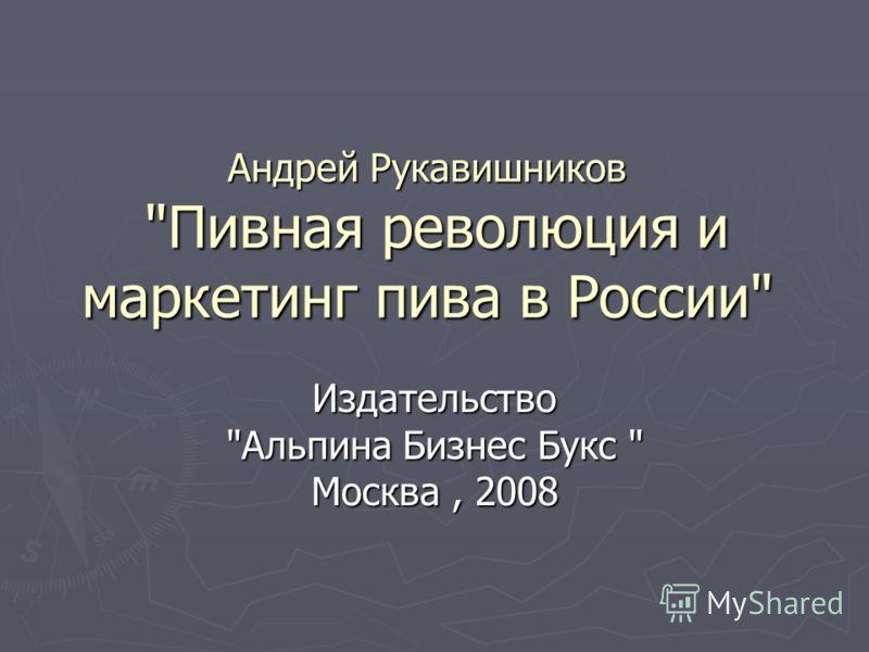Андрей Рукавишников Пивная революция и маркетинг пива в России Издательство Альпина Бизнес Букс  Москва, 2008