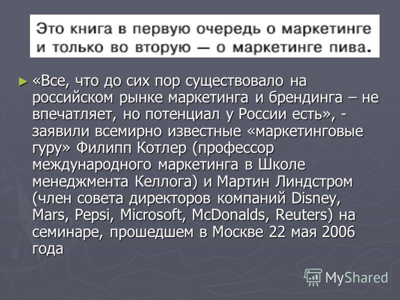 Из заключения «Все, что до сих пор существовало на российском рынке маркетинга и брендинга – не впечатляет, но потенциал у России есть», - заявили всемирно известные «маркетинговые гуру» Филипп Котлер (профессор международного маркетинга в Школе мене