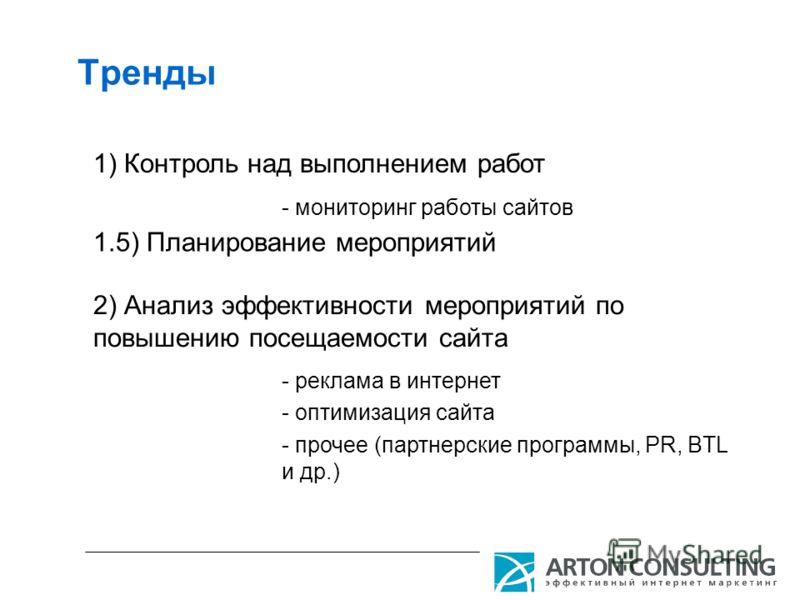 Тренды 1) Контроль над выполнением работ - мониторинг работы сайтов 2) Анализ эффективности мероприятий по повышению посещаемости сайта - реклама в интернет - оптимизация сайта - прочее (партнерские программы, PR, BTL и др.) 1.5) Планирование меропри