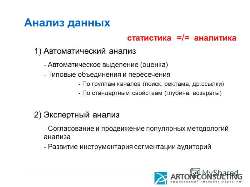 Анализ данных 1) Автоматический анализ 2) Экспертный анализ статистика = / = аналитика - Автоматическое выделение (оценка) - Типовые объединения и пересечения - По группам каналов (поиск, реклама, др.ссылки) - По стандартным свойствам (глубина, возвр