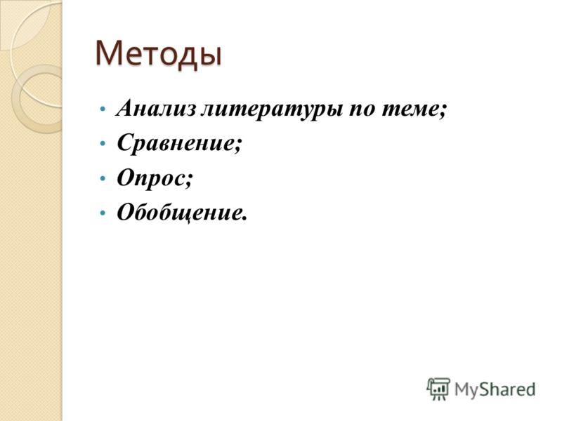Методы Анализ литературы по теме; Сравнение; Опрос; Обобщение.