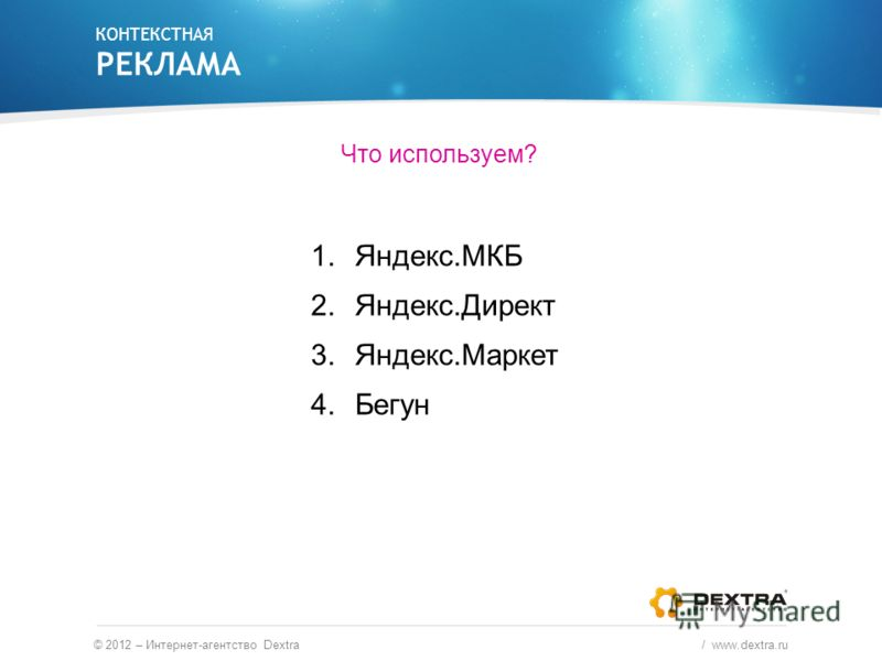 Что используем? 1.Яндекс.МКБ 2.Яндекс.Директ 3.Яндекс.Маркет 4.Бегун КОНТЕКСТНАЯ РЕКЛАМА © 2012 – Интернет-агентство Dextra / www.dextra.ru