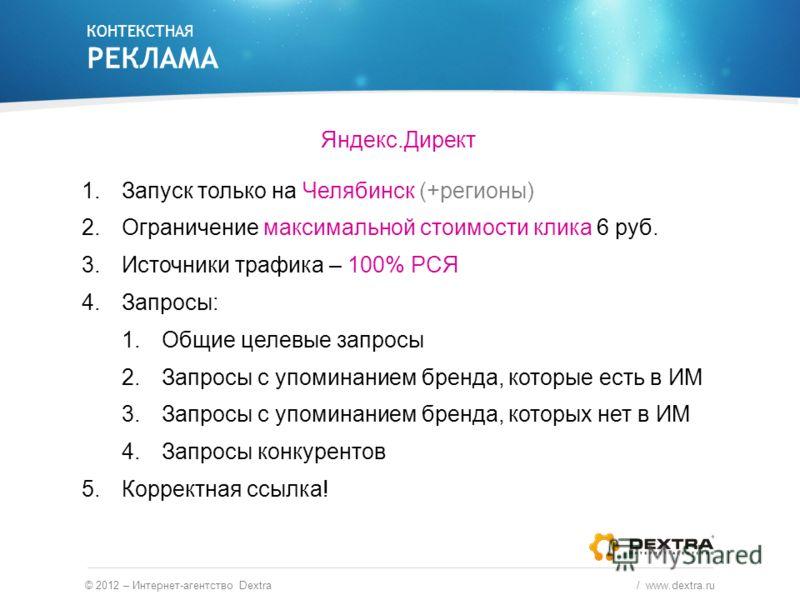 Яндекс.Директ 1.Запуск только на Челябинск (+регионы) 2.Ограничение максимальной стоимости клика 6 руб. 3.Источники трафика – 100% РСЯ 4.Запросы: 1.Общие целевые запросы 2.Запросы с упоминанием бренда, которые есть в ИМ 3.Запросы с упоминанием бренда