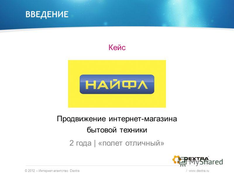 ВВЕДЕНИЕ © 2012 – Интернет-агентство Dextra / www.dextra.ru Кейс Продвижение интернет-магазина бытовой техники 2 года | «полет отличный»