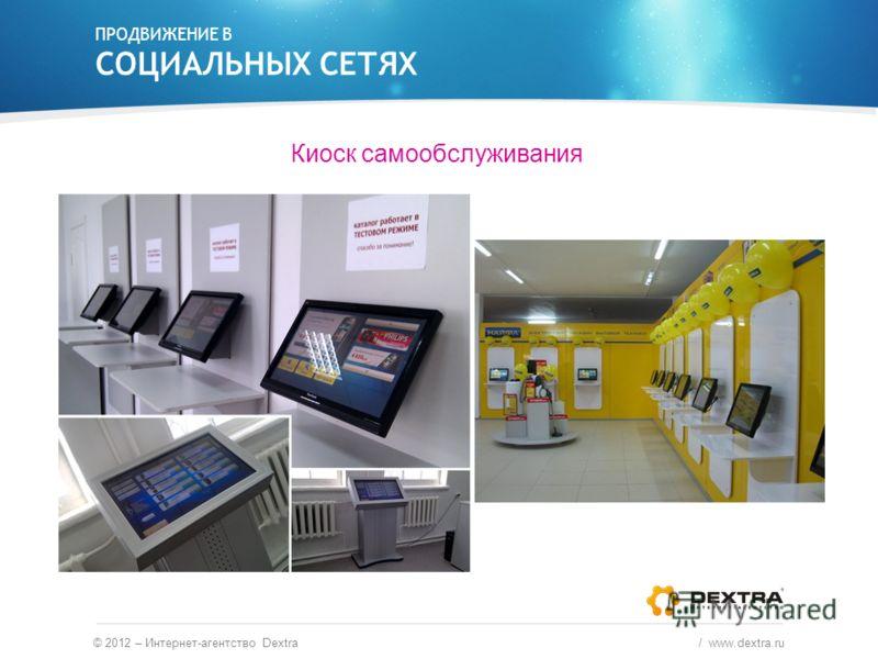 Киоск самообслуживания ПРОДВИЖЕНИЕ В СОЦИАЛЬНЫХ СЕТЯХ © 2012 – Интернет-агентство Dextra / www.dextra.ru