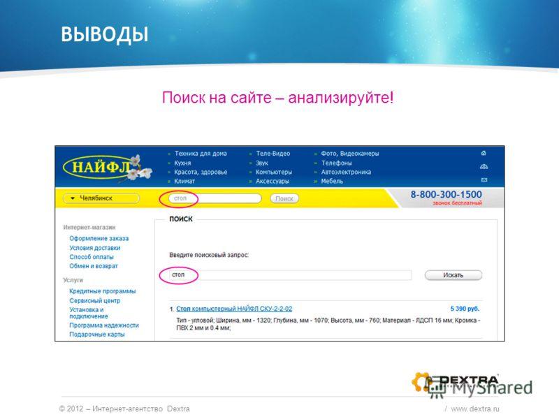 ВЫВОДЫ © 2012 – Интернет-агентство Dextra / www.dextra.ru Поиск на сайте – анализируйте!