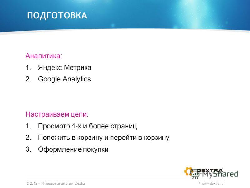 Аналитика: 1.Яндекс.Метрика 2.Google.Analytics Настраиваем цели: 1.Просмотр 4-х и более страниц 2.Положить в корзину и перейти в корзину 3.Оформление покупки ПОДГОТОВКА © 2012 – Интернет-агентство Dextra / www.dextra.ru
