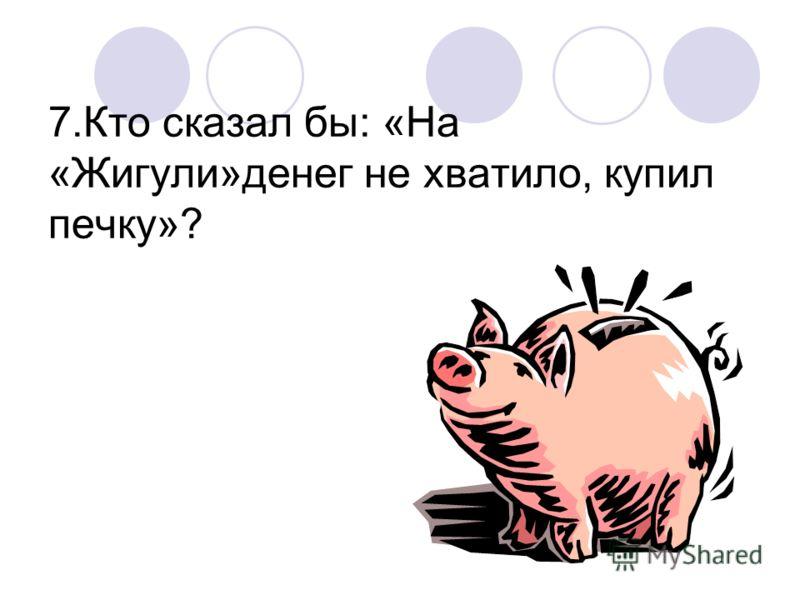 7.Кто сказал бы: «На «Жигули»денег не хватило, купил печку»?