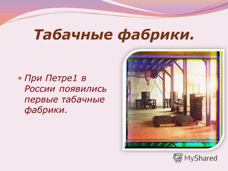 Табачные фабрики. При Петре1 в России появились первые табачные фабрики.