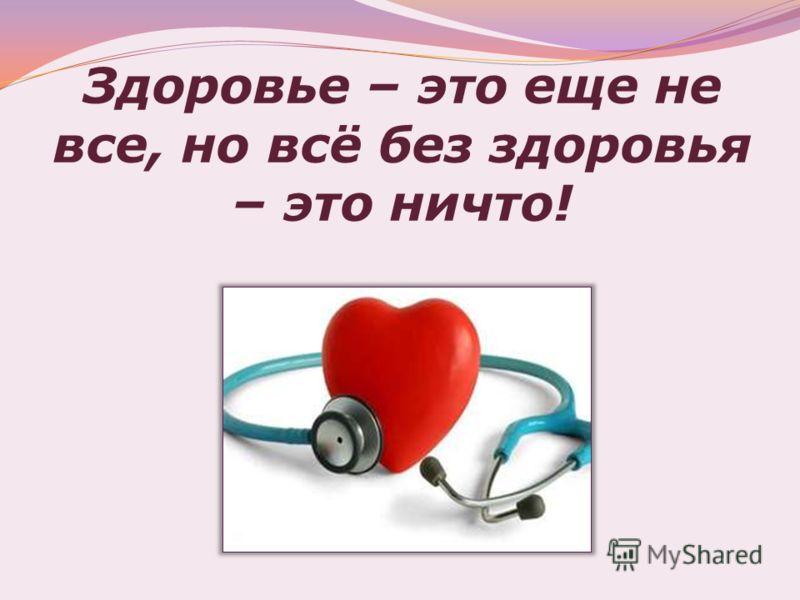 Здоровье – это еще не все, но всё без здоровья – это ничто!