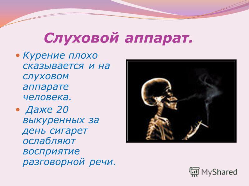 Слуховой аппарат. Курение плохо сказывается и на слуховом аппарате человека. Даже 20 выкуренных за день сигарет ослабляют восприятие разговорной речи.