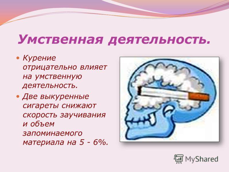Умственная деятельность. Курение отрицательно влияет на умственную деятельность. Две выкуренные сигареты снижают скорость заучивания и объем запоминаемого материала на 5 - 6%.