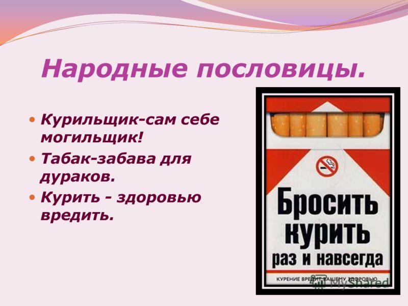 Народные пословицы. Курильщик-сам себе могильщик! Табак-забава для дураков. Курить - здоровью вредить.
