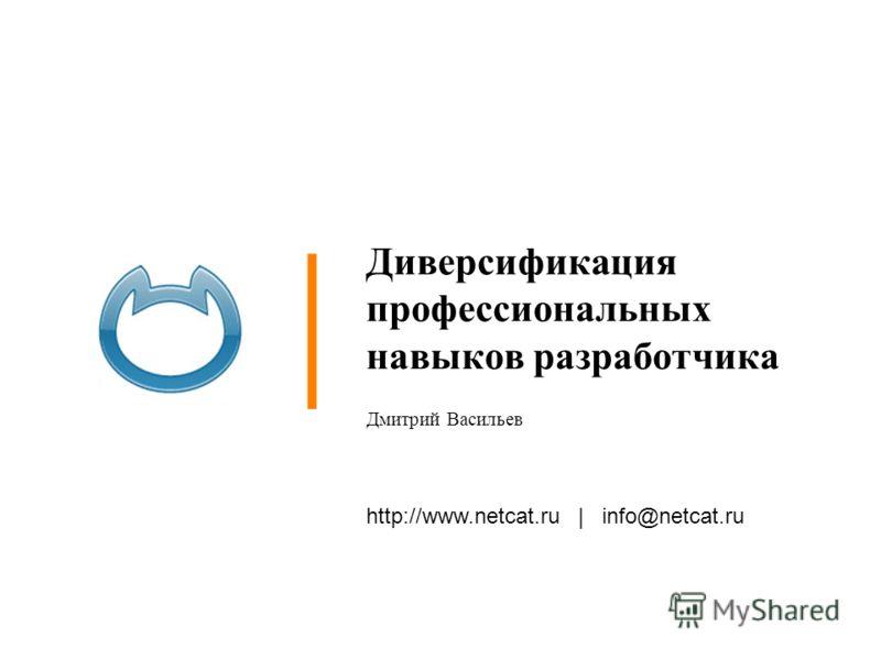 http://www.netcat.ru | info@netcat.ru Диверсификация профессиональных навыков разработчика Дмитрий Васильев