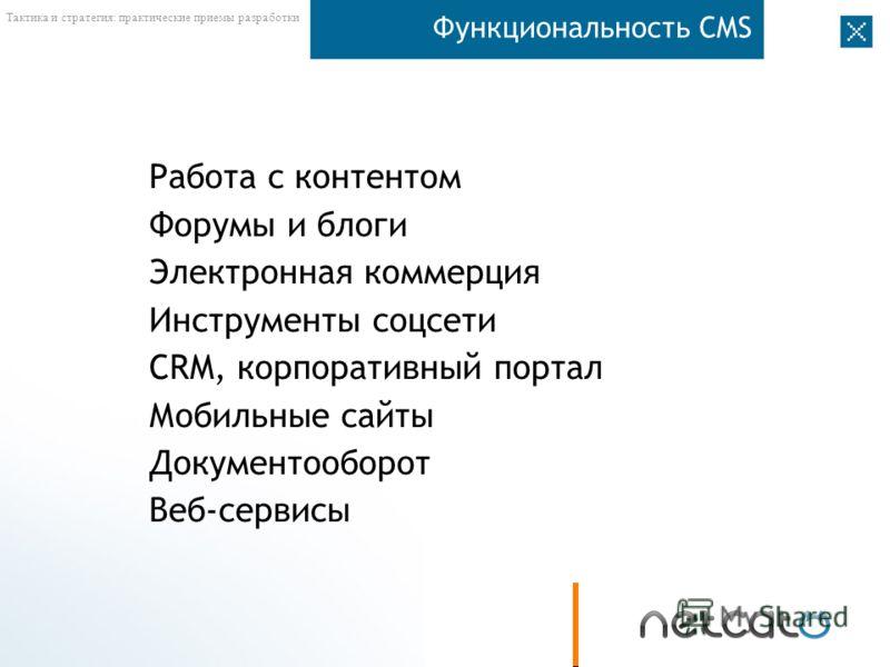 Тактика и стратегия: практические приемы разработки Функциональность CMS Работа с контентом Форумы и блоги Электронная коммерция Инструменты соцсети CRM, корпоративный портал Мобильные сайты Документооборот Веб-сервисы