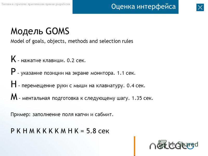 Тактика и стратегия: практические приемы разработки Оценка интерфейса Модель GOMS Model of goals, objects, methods and selection rules K – нажатие клавиши. 0.2 сек. P – указание позиции на экране монитора. 1.1 сек. H – перемещение руки с мыши на клав