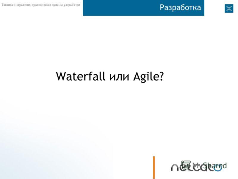 Тактика и стратегия: практические приемы разработки Разработка Waterfall или Agile?
