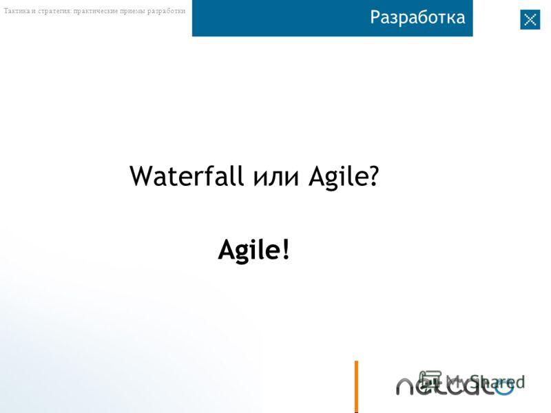 Тактика и стратегия: практические приемы разработки Разработка Waterfall или Agile? Agile!