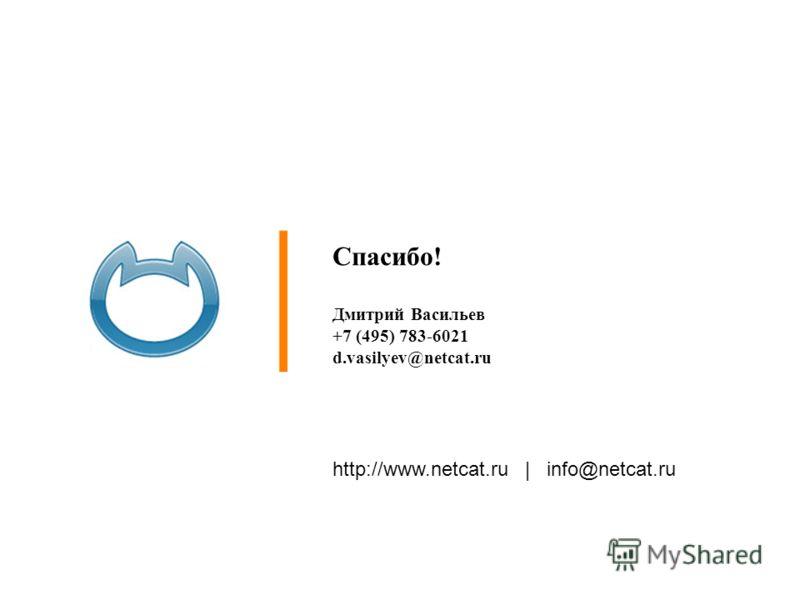 http://www.netcat.ru | info@netcat.ru Спасибо! Дмитрий Васильев +7 (495) 783-6021 d.vasilyev@netcat.ru