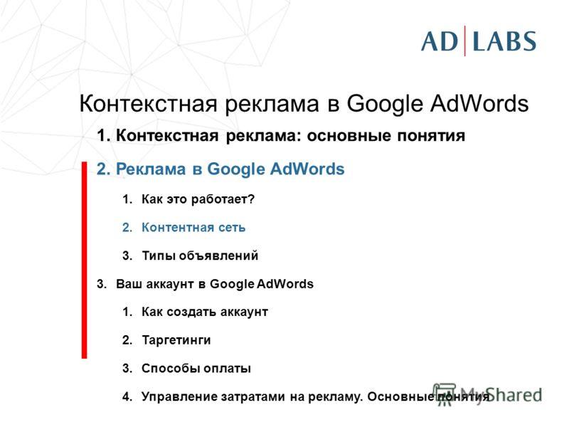 Контекстная реклама в Google AdWords 1.Контекстная реклама: основные понятия 2.Реклама в Google AdWords 1.Как это работает? 2.Контентная сеть 3.Типы объявлений 3.Ваш аккаунт в Google AdWords 1.Как создать аккаунт 2.Таргетинги 3.Способы оплаты 4.Управ
