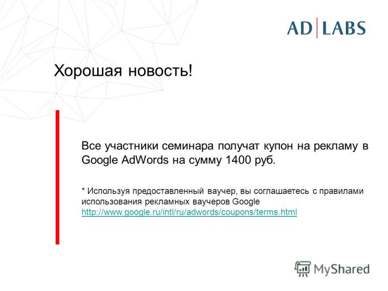 Хорошая новость! Все участники семинара получат купон на рекламу в Google AdWords на сумму 1400 руб. * Используя предоставленный ваучер, вы соглашаетесь c правилами использования рекламных ваучеров Google http://www.google.ru/intl/ru/adwords/coupons/