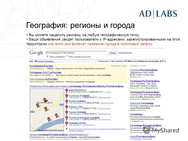 География: регионы и города Вы можете нацелить рекламу на любую географическую точку Ваши объявления увидят пользователи с IP-адресами, зарегистрированными на этой территории или если они включат название города в поисковый запрос