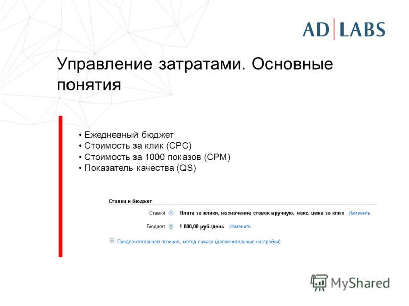Управление затратами. Основные понятия Ежедневный бюджет Стоимость за клик (CPC) Стоимость за 1000 показов (CPM) Показатель качества (QS)