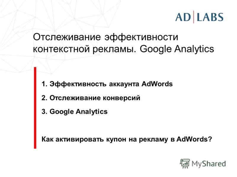 Отслеживание эффективности контекстной рекламы. Google Analytics 1.Эффективность аккаунта AdWords 2.Отслеживание конверсий 3.Google Analytics Как активировать купон на рекламу в AdWords?