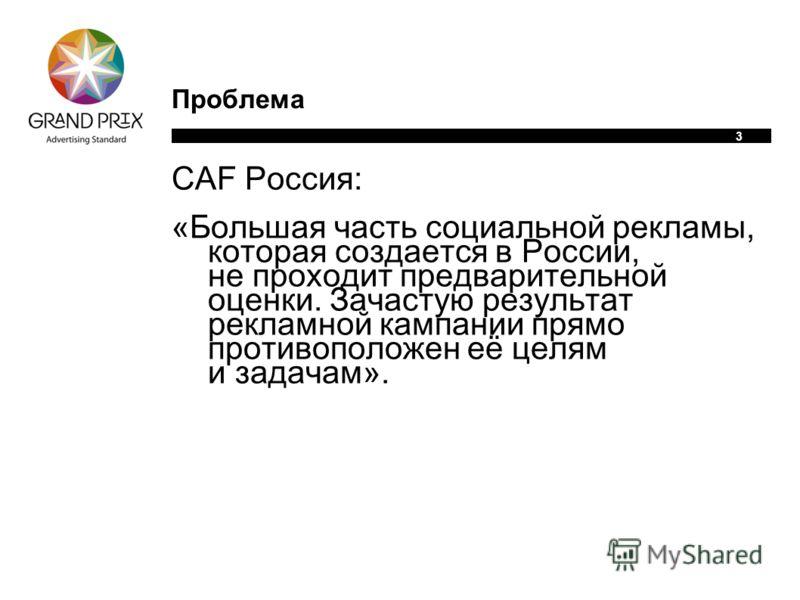 3 Проблема CAF Россия: «Большая часть социальной рекламы, которая создается в России, не проходит предварительной оценки. Зачастую результат рекламной кампании прямо противоположен eё целям и задачам».