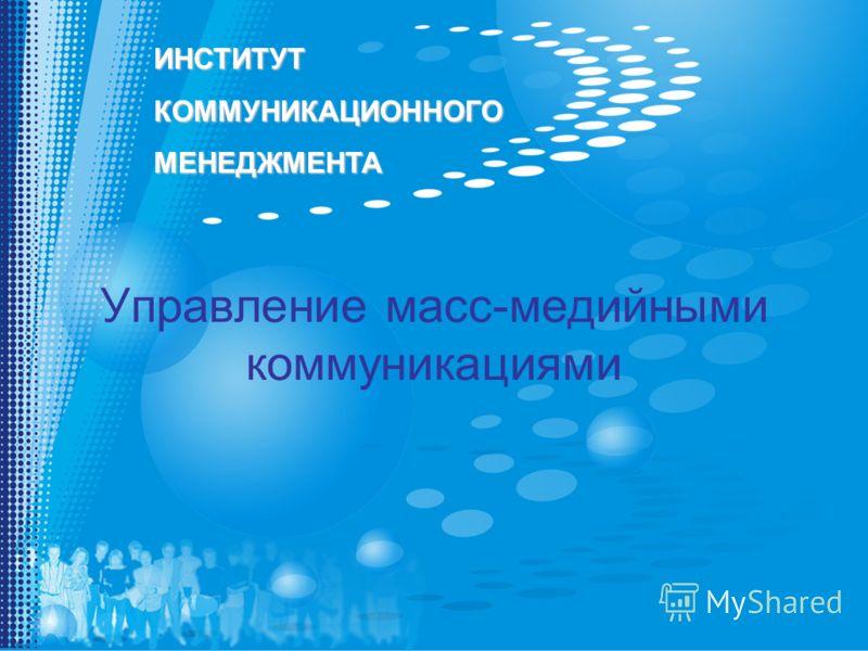 ИНСТИТУТКОММУНИКАЦИОННОГОМЕНЕДЖМЕНТА Управление масс-медийными коммуникациями