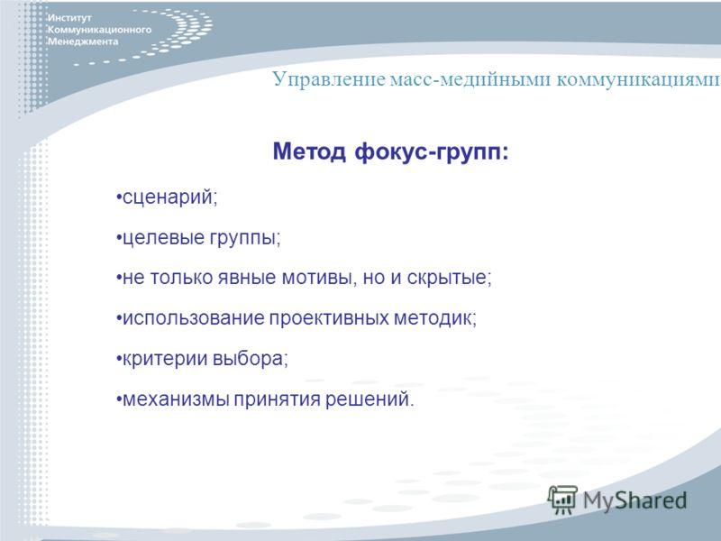 Управление масс-медийными коммуникациями Метод фокус-групп: сценарий; целевые группы; не только явные мотивы, но и скрытые; использование проективных методик; критерии выбора; механизмы принятия решений.